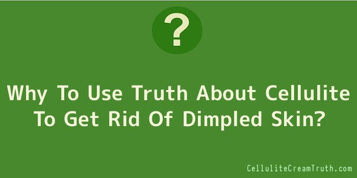 Why To Use Truth About Cellulite To Get Rid Of Dimpled Skin